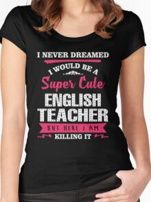 I Never Dreamed I Would Be A Super Cute English Teacher, But Here I Am Killing It. Women's Fitted Scoop T-Shirt