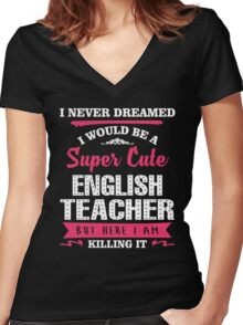 I Never Dreamed I Would Be A Super Cute English Teacher, But Here I Am Killing It. Women's Fitted V-Neck T-Shirt