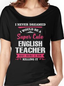 I Never Dreamed I Would Be A Super Cute English Teacher, But Here I Am Killing It. Women's Relaxed Fit T-Shirt