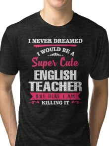 I Never Dreamed I Would Be A Super Cute English Teacher, But Here I Am Killing It. Tri-blend T-Shirt