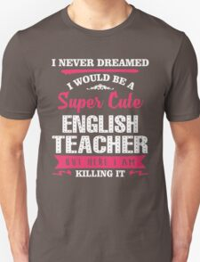 I Never Dreamed I Would Be A Super Cute English Teacher, But Here I Am Killing It. Unisex T-Shirt