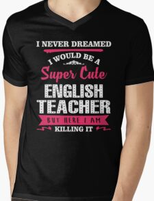 I Never Dreamed I Would Be A Super Cute English Teacher, But Here I Am Killing It. Mens V-Neck T-Shirt