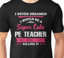 I Never Dreamed I Would Be A Super Cute PE Teacher, But Here I Am Killing It. Unisex T-Shirt