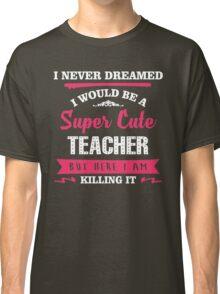I Never Dreamed I Would Be A Super Cute Teacher, But Here I Am Killing It. Classic T-Shirt