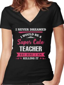 I Never Dreamed I Would Be A Super Cute Teacher, But Here I Am Killing It. Women's Fitted V-Neck T-Shirt
