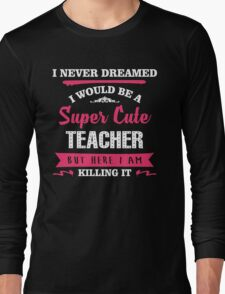 I Never Dreamed I Would Be A Super Cute Teacher, But Here I Am Killing It. Long Sleeve T-Shirt