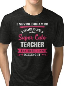 I Never Dreamed I Would Be A Super Cute Teacher, But Here I Am Killing It. Tri-blend T-Shirt