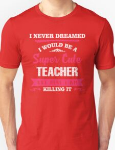 I Never Dreamed I Would Be A Super Cute Teacher, But Here I Am Killing It. Unisex T-Shirt