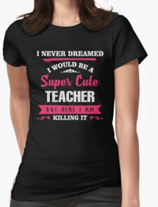 I Never Dreamed I Would Be A Super Cute Teacher, But Here I Am Killing It. Womens Fitted T-Shirt