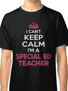 I Can't Keep Calm. I'm A Special Ed Teacher. Awesome Gift. Classic T-Shirt