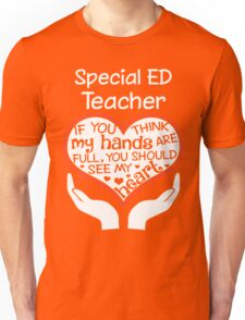 Heart Of A Special Ed Teacher. If You Think My Hands Are Full, You Should See My Heart. Unisex T-Shirt
