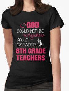 God Could Not Be Everywhere So He Created 8th Grade Teachers. Womens Fitted T-Shirt
