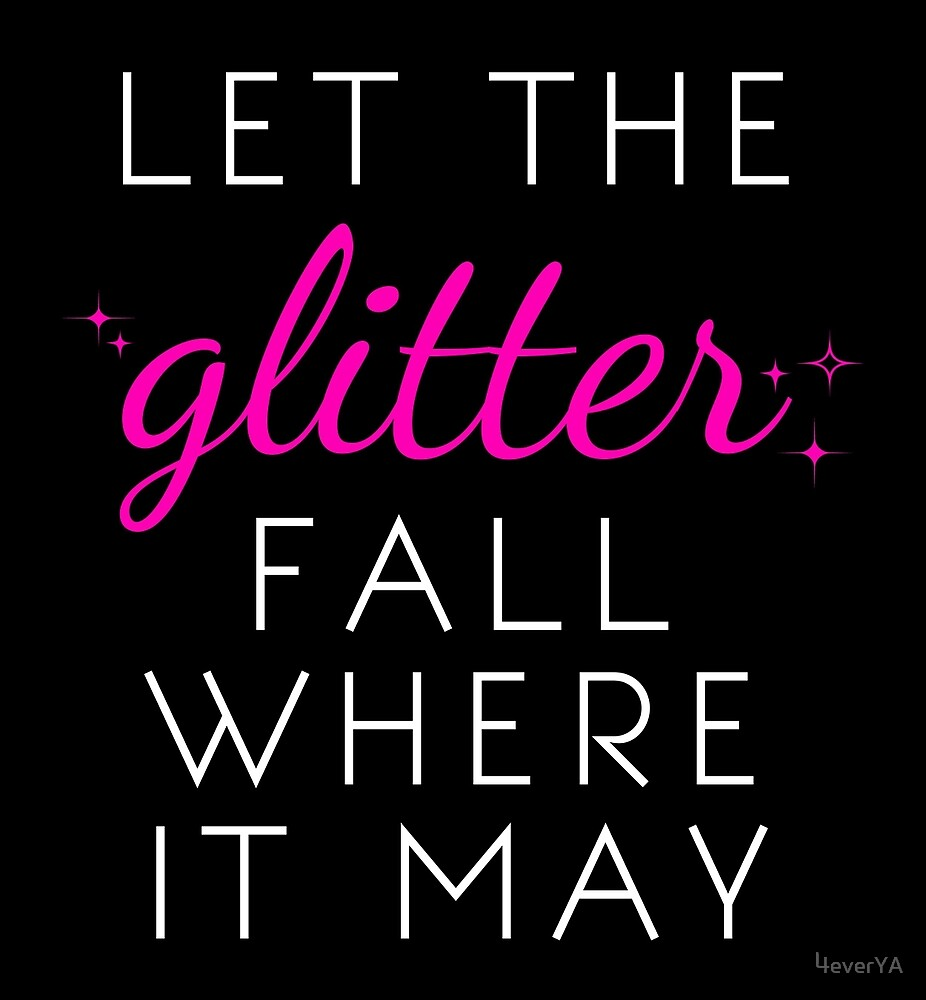 Let the Glitter Fall Where it May (White Text) by 4everYA