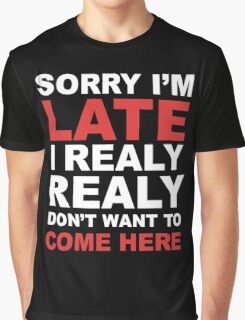 sorry i'm late i realy realy don't want to come here Graphic T-Shirt
