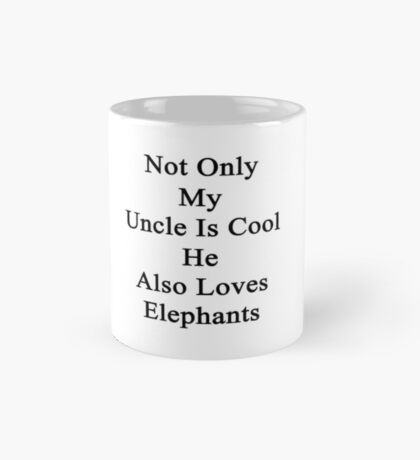 Not Only My Uncle Is Cool He Also Loves Elephants  Mug