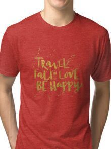 Travel, Fall in Love, Be Happy Tri-blend T-Shirt