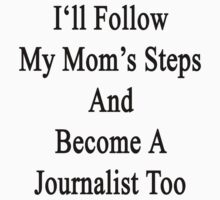 I'll Follow My Mom's Steps And Become A Journalist Too  by supernova23