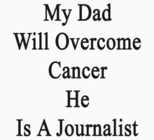 My Dad Will Overcome Cancer He Is A Journalist  by supernova23