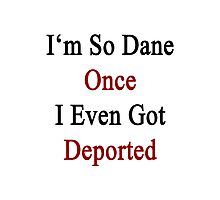 I'm So Dane Once I Even Got Deported  Photographic Print