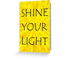 SHINE YOUR LIGHT - Inspirational Card, Pillow, etc. Greeting Card