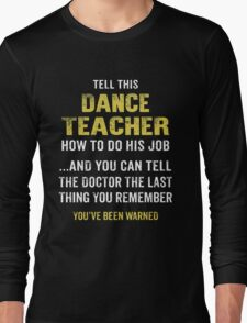 Warning! Don't Tell This Dance Teacher How To Do His Job. Funny Gift. Long Sleeve T-Shirt
