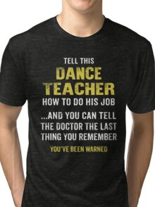 Warning! Don't Tell This Dance Teacher How To Do His Job. Funny Gift. Tri-blend T-Shirt