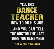 Warning! Don't Tell This Dance Teacher How To Do His Job. Funny Gift. Unisex T-Shirt