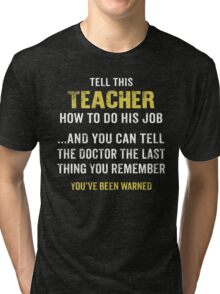 Warning! Don't Tell This Teacher How To Do His Job. Funny Gift. Tri-blend T-Shirt