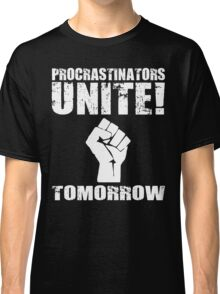 Procrastinators Unite! Tomorrow  Classic T-Shirt
