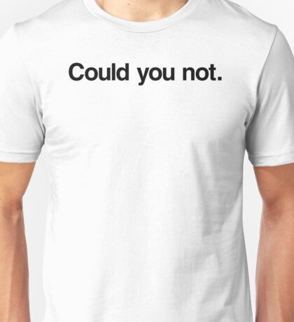 Could you not.  Unisex T-Shirt