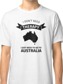 I don't need therapy - I just need to go to Australia Classic T-Shirt