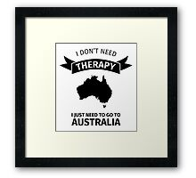 I don't need therapy - I just need to go to Australia Framed Print