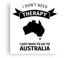 I don't need therapy - I just need to go to Australia Canvas Print