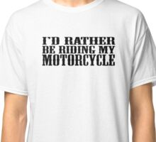 I'd rather be riding my motorcycle Classic T-Shirt