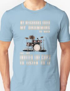 Drum - My Neighbors Loved My Drumming So Much That They Invited The Cops To Listen To It Unisex T-Shirt