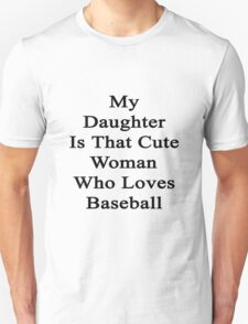 My Daughter Is That Cute Woman Who Loves Baseball  Unisex T-Shirt