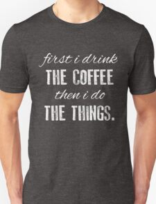 First I Drink The Coffee... Unisex T-Shirt