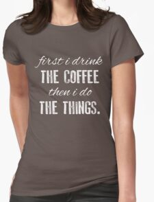 First I Drink The Coffee... Womens Fitted T-Shirt