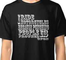 I ride motorcycles because punching people is frowned upon Classic T-Shirt