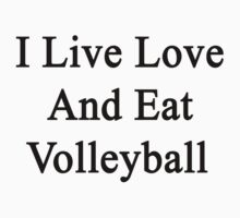 I Live Love And Eat Volleyball  by supernova23