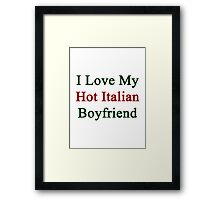I Love My Hot Italian Boyfriend  Framed Print