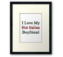 I Love My Hot Italian Boyfriend  Framed Print