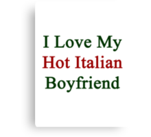 I Love My Hot Italian Boyfriend  Canvas Print