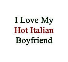 I Love My Hot Italian Boyfriend  Photographic Print