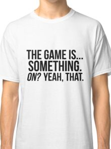 The Game Is... Something Classic T-Shirt