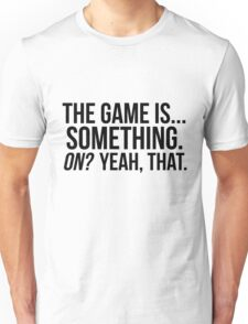 The Game Is... Something Unisex T-Shirt