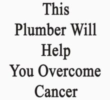 This Plumber Will Help You Overcome Cancer by supernova23