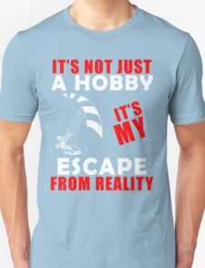 It's Not Just A Hobby It's My Escape From Reality Unisex T-Shirt