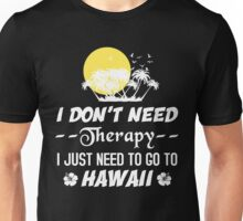 I Don't Need Therapy I Just Need To Go To Hawaii, Funny T-Shirt Unisex T-Shirt