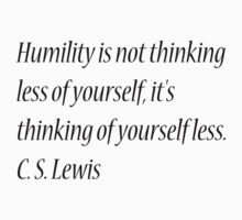 Humility is not thinking less of yourself, it's thinking of yourself less. C. S. Lewis by Theindigowitch